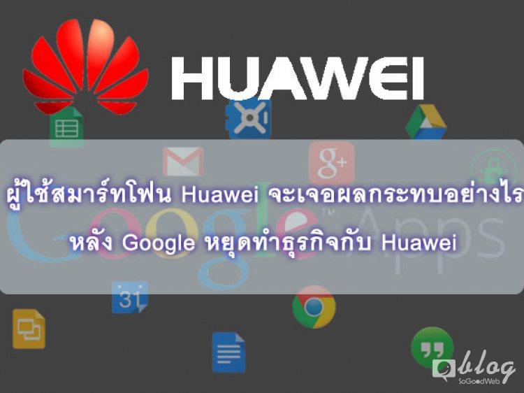 ผู้ใช้สมาร์ทโฟน Huawei จะเจอผลกระทบอย่างไร หลัง Google หยุดทำธุรกิจกับ Huawei