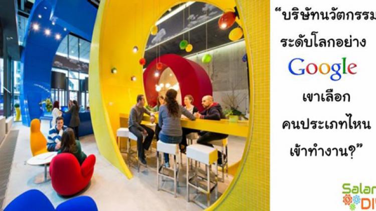บริษัทนวัตกรรมระดับโลกอย่าง Google เขาเลือกคนประเภทไหนเข้าทำงาน?